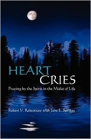 Heart Cries: Praying by the Spirit in the Midst of Life - Robert V. Rakestraw, Jane E. Spriggs