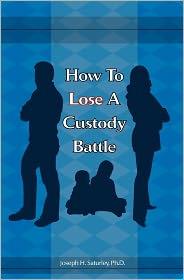 How to Lose a Custody Battle - Joseph H. Saturley Ph. D.