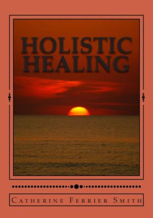 Holistic Healing: Age Reversal and Body Rejuvenation Made Easy! A Face, Back and Body Longevity Care Process for Age Reversal, Healing and Relief from Chronic Pain; Founded upon Holistic Wellness Principles for Healing; for People of All Ages and Stages o - Catherine Smith