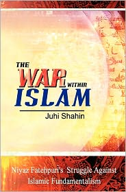 The War Within Islam: Niyaz Fatehpuri's Struggle Against Islamic Fundamentalism - Juhi Shahin