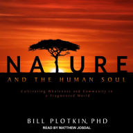 Nature and the Human Soul: Cultivating Wholeness and Community in a Fragmented World - Bill Plotkin, PhD