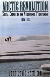 Arctic Revolution: Social Change in the Northwest Territories, 1935-1994 - Hamilton, John David