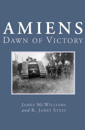 Amiens: Dawn of Victory - James McWilliams, R. James Steel