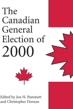 The Canadian General Election of 2000 - Christopher Dornan (Editor), Jon H. Pammett (Editor), Dornan Christopher (Editor)