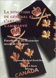 La Fonction de Giniral et l'Art de l'Amirauti: Perspectives du Leadership Militaire Canadien - Bernd Horn (Editor), Stephen Harris (Editor)
