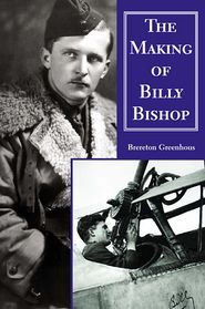 The Making of Billy Bishop: The First World War Exploits of Billy Bishop