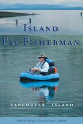 Island Fly Fisherman: Vancouver Island - Jones, Robert H. / Stefanyk, Larry E.