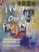 I Wrote on All Four Walls: Teens Speak Out on Violence
