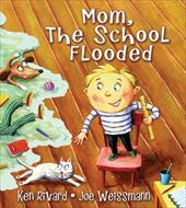 Mom, the School Flooded - Rivard, Ken / Weissmann, Joe