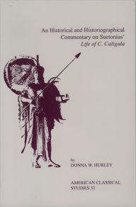 An Historical and Historiographical Commentary On Suetonius' Life of C. Caligula - Donna W. Hurley