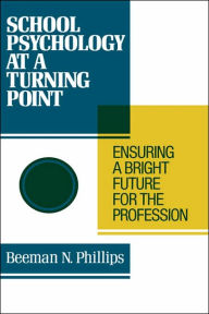 School Psychology at a Turning Point: Ensuring a Bright Future for the Profession - Beeman N. Phillips