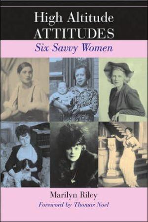 High Altitude Attitudes: Six Savvy Colorado Women - Marilyn Griggs Riley, Foreword by Thomas J. Noel