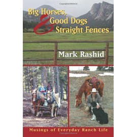 Big Horses Good Dogs And Straight Fences : Musings Of Everyday Ranch Life - Mark Rashid