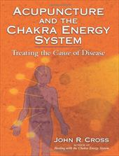 Acupuncture and the Chakra Energy System: Treating the Cause of Disease - Cross, John R.