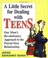 A Little Secret for Dealing with Teens: One Mom's Revolutionary Approach to the Parent/Teen Relationship - Hanks, Jennie Hernandez