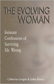 The Evolving Woman: Intimate Confessions of Surviving Mr. Wrong - Catherine Lanigan, Jodee Blanco, Foreword by Michael Adamse