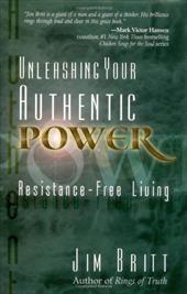 Unleashing Your Authentic Power: Resistance-Free Living - Britt, Jim