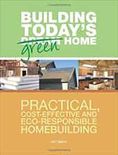 Building Today's Green Home: Practical, Cost-Effective and Eco-Responsible Homebuilding - Smith, Art