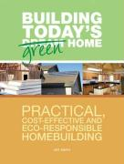 Building Today's Green Home: Practical, Cost-Effective and Eco-Responsible Homebuilding