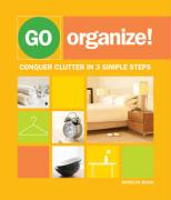 Go Organize!: Conquer Clutter in 3 Simple Steps