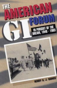 The American GI Forum: In Pursuit of the Dream, 1948-1983 - Henry Ramos