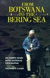 From Botswana to the Bering Sea: My Thirty Years on Assignment for National Geographic - Canby, Thomas T.