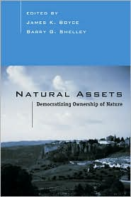 Natural Assets: Democratizing Ownership of Nature - James Boyce (Editor), University of Massachusetts at Amherst Natural Assets Project, Barry G. Shelley (Editor), Barry Shelley (E