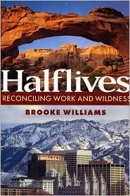 Halflives: Reconciling Work and Wildness - Brooke Williams