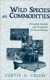 Wild Species As Commodities: Managing Markets And Ecosystems For Sustainability - Curtis Freese