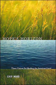 Hope's Horizon: Three Visions for Healing the American Land - Chip Ward