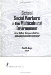 School Social Workers in the Multicultural Environment: New Roles, Responsibilites, and Educational Enrichment - Keys, Paul R.