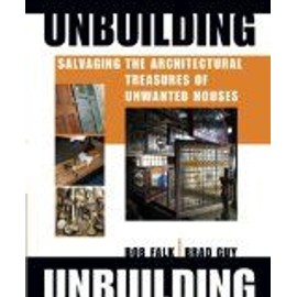 Unbuilding: Salvaging The Architectural Treasure Of Unwanted Houses - Robert H. Falk