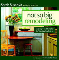 Not So Big Remodeling: A Better House for the Way You Really Live - Sarah Susanka