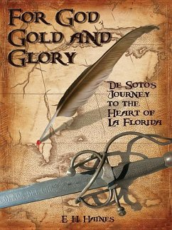 For God, Gold and Glory: de Soto's Journey to the Heart of La Florida - Haines, E. H.