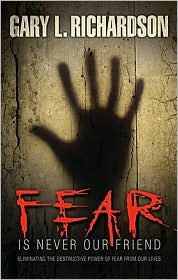 Fear Is Never Our Friend: Eliminating the Destructive Power of Fear from Our Lives - Gary Richardson