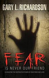 Fear Is Never Our Friend: Eliminating the Destructive Power of Fear from Our Lives - Richardson, Gary L.