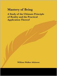 The Mastery of Being: A Study of the Ultimate Principle of Reality, and the Practical Application Thereof (1911) - William Walker Atkinson