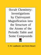 Occult Chemistry: Investigations by Clairvoyant Magnification Into the Structure of the Atoms of the Periodic Table and Some Compounds