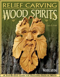 Relief Carving Wood Spirits: A Step-by-Step Guide for Releasing Faces in Wood - Lora S Irish