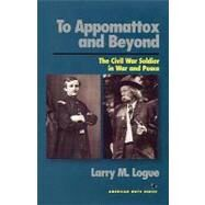 To Appomattox and Beyond: The Civil War Soldier in War and Peace - Logue, Larry M.