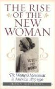 The Rise of the New Woman: The Women's Movement in America, 1875-1930