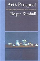 Art's Prospect: The Challenge of Tradition in an Age of Celebrity - Kimball, Roger / Kimaball, Roger