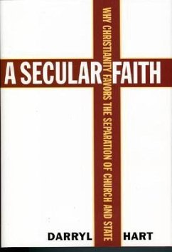 A Secular Faith: Why Christianity Favors the Separation of Church and State - Hart, Darryl G.
