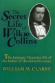 The Secret Life of Wilkie Collins - William M. Clarke