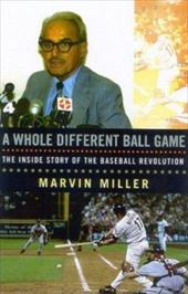 A Whole Different Ball Game: The Inside Story of the Baseball Revolution - Miller, Marvin / James, Bill / Terkel, Studs