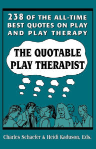 The Quotable Play Therapist: 238 of the All-Time Best Quotes on Play and Play Therapy - Charles Schaefer