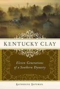 Kentucky Clay: Eleven Generations of a Southern Dynasty - Bateman, Katherine R.