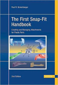 The First Snap-Fit Handbook: Creating and Managing Attachments for Plastic Parts - Paul R. Bonenberger