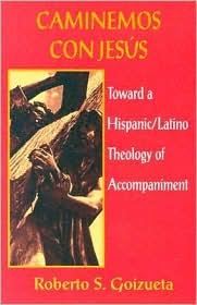 Caminemos Con Jesus; Toward a Hispanic/Latino Theology of Accompaniment - Roberto S. Goizueta