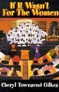 If It Wasn't for the Women...: Black Women's Experience and Womanist Culture in Church and Community - Gilkes, Cheryl Townsend